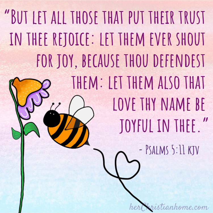 """""""But let all those that put their trust in thee rejoice: let them ever shout for joy, because thou defendest them: let them also that love thy name be joyful in thee."""" ~ Psalms 5:11 kjv"""