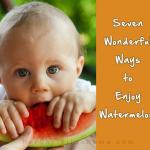 7 Wonderful Ways to Enjoy Watermelon