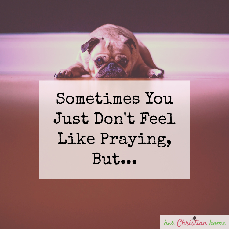 Sometimes You Just Don't Feel Like Praying, But…