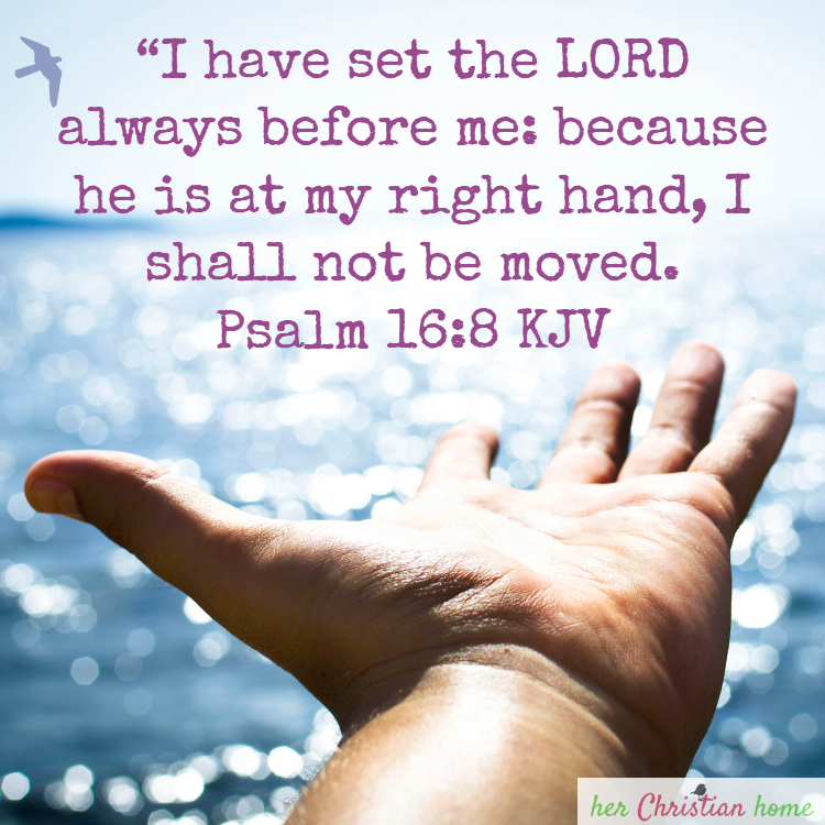I shall not be moved - Psalm 16:8 KJV