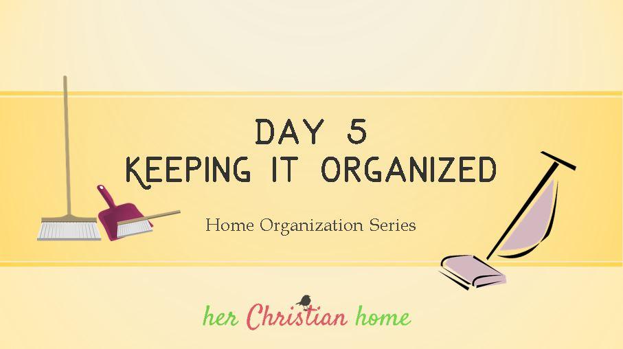 Home Organization Series – Keeping it Organized – Day 5
