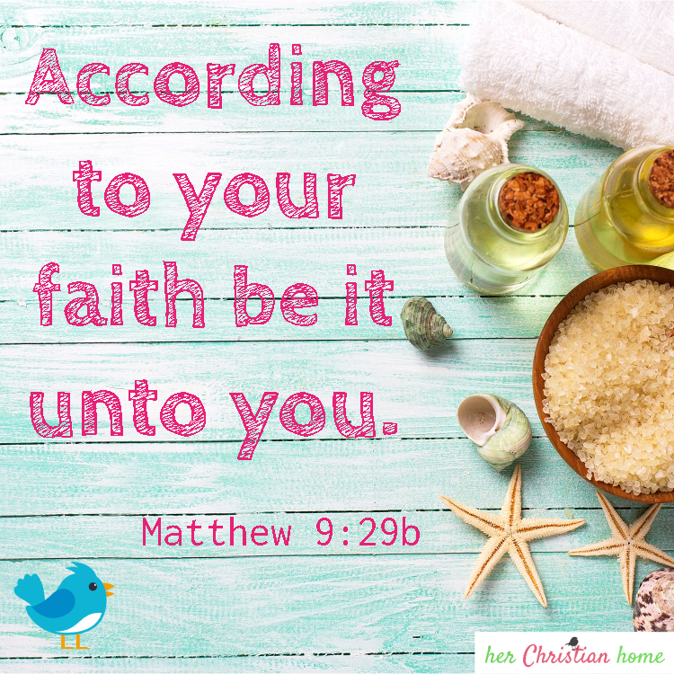 According to your faith so be it unto you Matthew 9:29