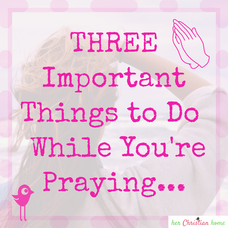 Three Important Things to Do While You're Praying