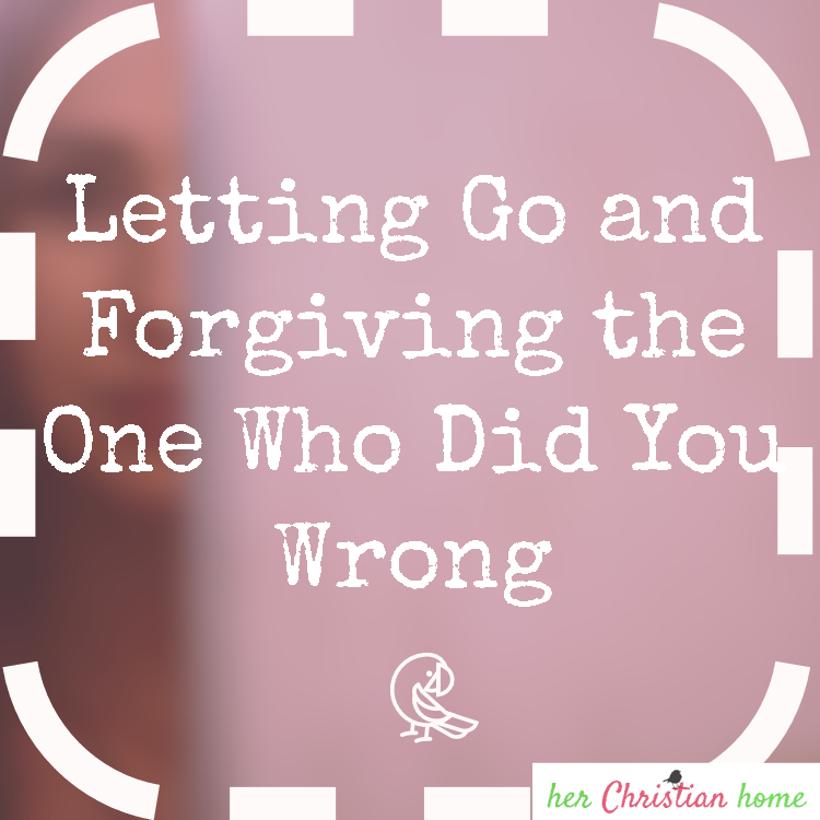 Letting Go and Forgiving the One Who Did You Wrong