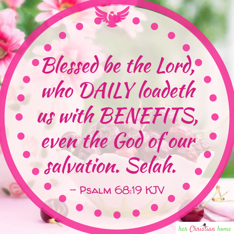 Daily loadeth us with benefits Psalms 68:19 kjv