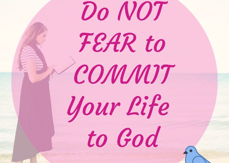 Do not fear to commit your life to God