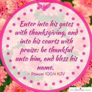 Enter into his gates with thanksgiving  Psalms 100;4 kjv