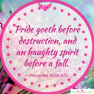 Pride goeth before destruction  Proverbs 16:18 kjv
