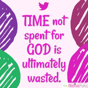 Time not spent for God is ultimately wasted