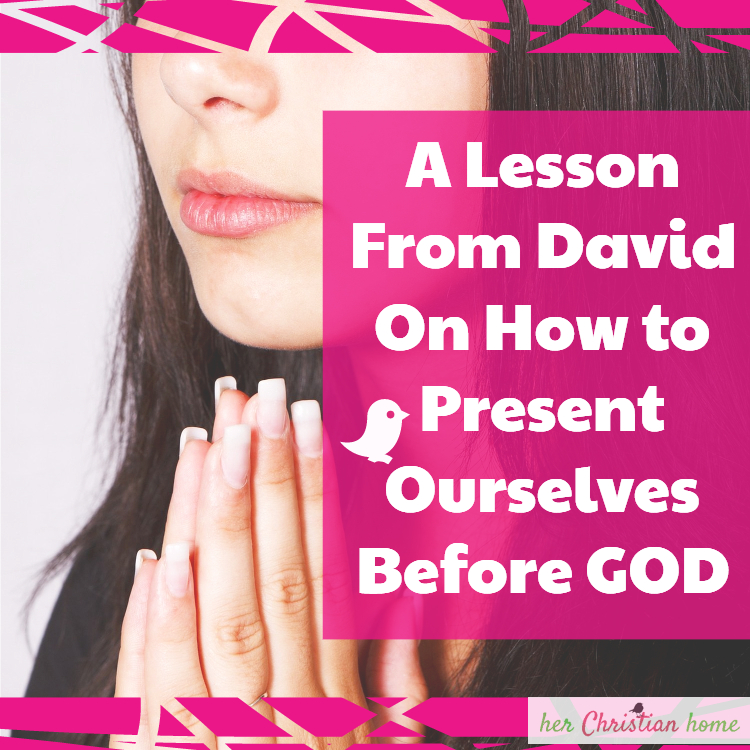 A Lesson From David on How to Present Ourselves Before God