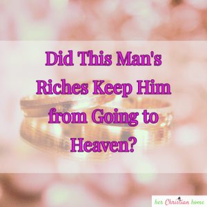 Did this man's riches keep him from going to Heaven?