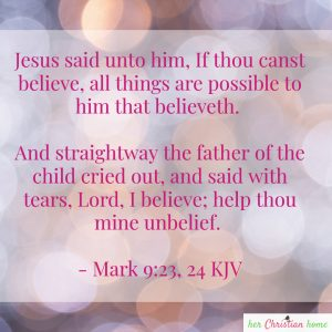 Help thou mine unbelief Mark 9:23,24 kjv