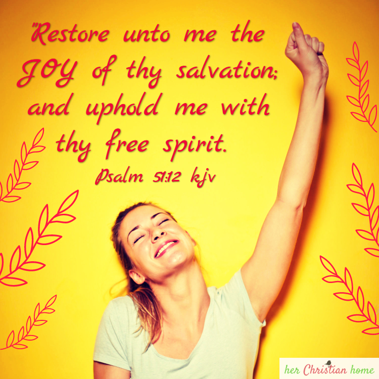 Restore unto me the joy of thy salvation; and uphold me with thy free spirit. Psalm 51:12 kjv