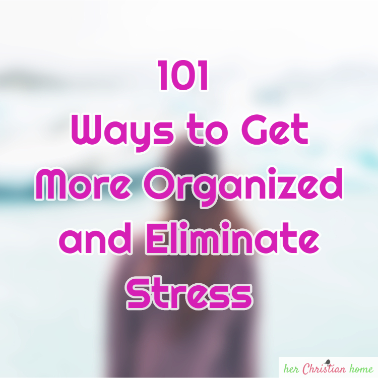 101 Ways to Get More Organized and Eliminate Stress