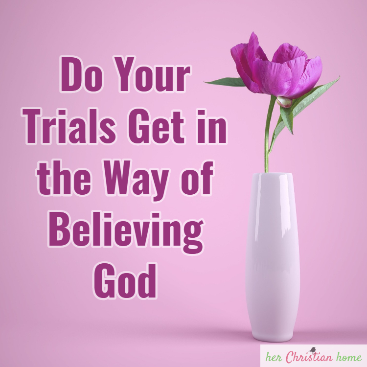 Do Your Trials Get in the Way of Believing God