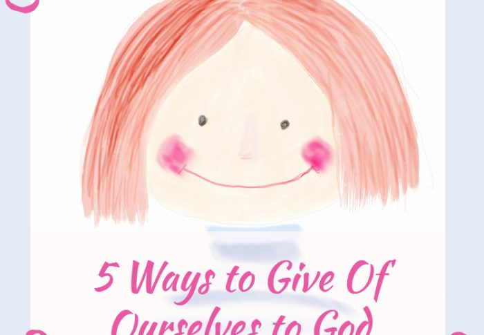 5 Ways to Give Of Ourselves to God