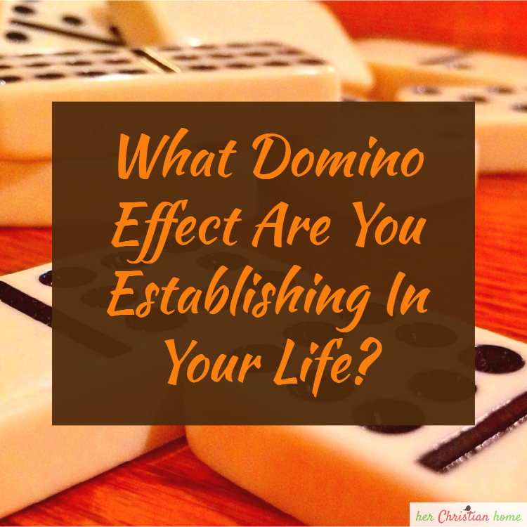 What Domino Effect Are You Establishing in Your Life?