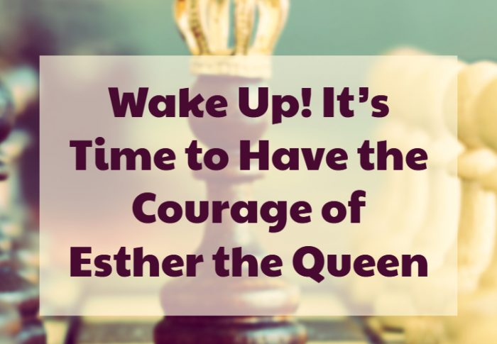 Wake Up! It's Time to Have the Courage of Esther the Queen