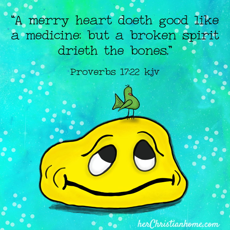 "Bible Verse: ""A merry heart doeth good like a medicine: but a broken spirit drieth the bones."" Proverbs 17:22 kjv"
